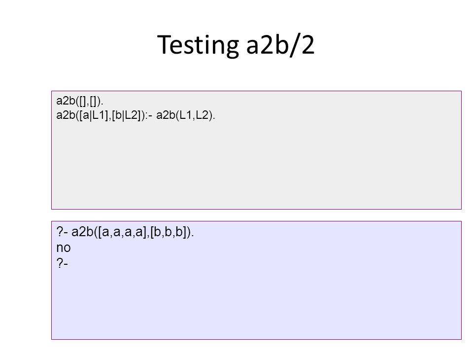 Testing a2b/2 - a2b([a,a,a,a],[b,b,b]). no - a2b([],[]).
